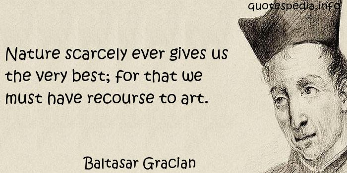 Baltasar Gracian - Nature scarcely ever gives us the very best; for that we must have recourse to art.