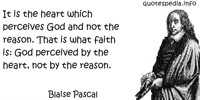 Blaise Pascal - It is the heart which perceives God and not the reason. That is what faith is: God perceived by the heart, not by the reason.