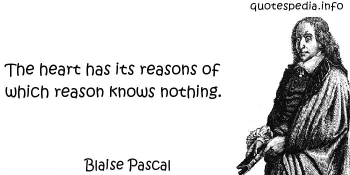Blaise Pascal - The heart has its reasons of which reason knows nothing.