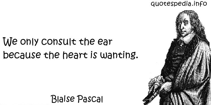 Blaise Pascal - We only consult the ear because the heart is wanting.