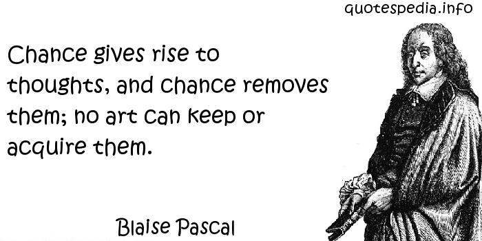 Blaise Pascal - Chance gives rise to thoughts, and chance removes them; no art can keep or acquire them.