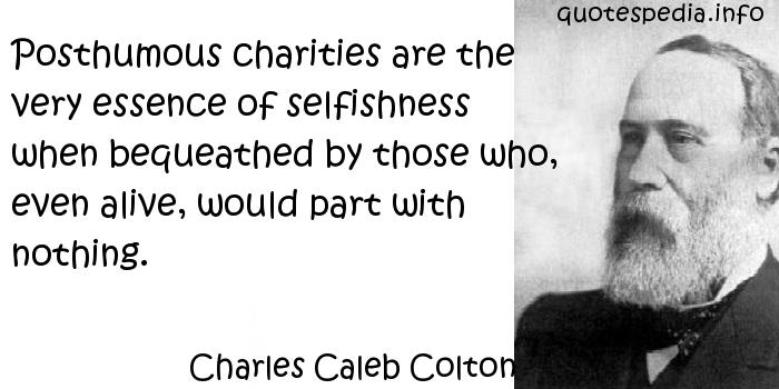 Charles Caleb Colton - Posthumous charities are the very essence of selfishness when bequeathed by those who, even alive, would part with nothing.