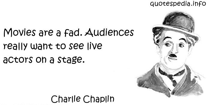 Charlie Chaplin - Movies are a fad. Audiences really want to see live actors on a stage.