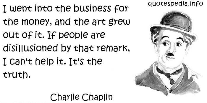 Charlie Chaplin - I went into the business for the money, and the art grew out of it. If people are disillusioned by that remark, I can't help it. It's the truth.