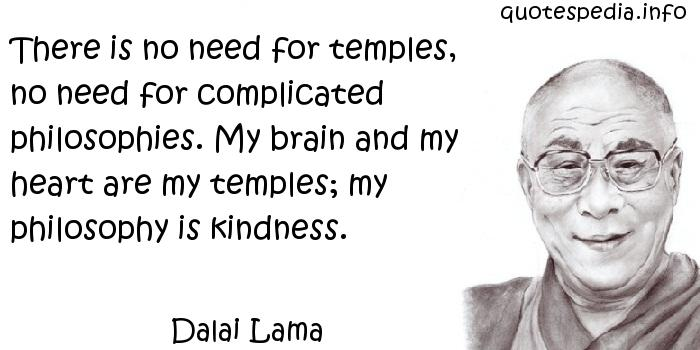 Dalai Lama - There is no need for temples, no need for complicated philosophies. My brain and my heart are my temples; my philosophy is kindness.