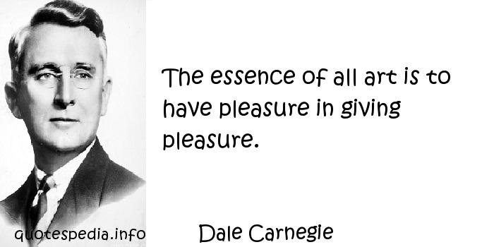 Dale Carnegie - The essence of all art is to have pleasure in giving pleasure.