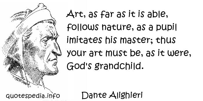 Dante Alighieri - Art, as far as it is able, follows nature, as a pupil imitates his master; thus your art must be, as it were, God's grandchild.