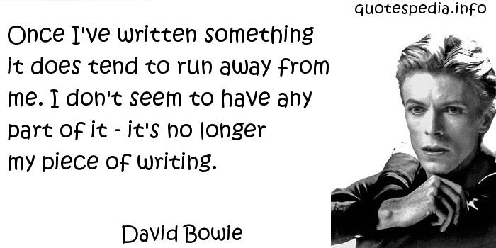 David Bowie - Once I've written something it does tend to run away from me. I don't seem to have any part of it - it's no longer my piece of writing.