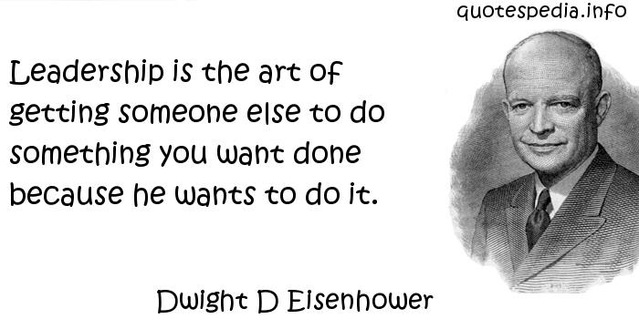 Dwight D Eisenhower - Leadership is the art of getting someone else to do something you want done because he wants to do it.