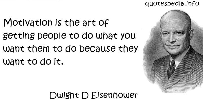 Dwight D Eisenhower - Motivation is the art of getting people to do what you want them to do because they want to do it.