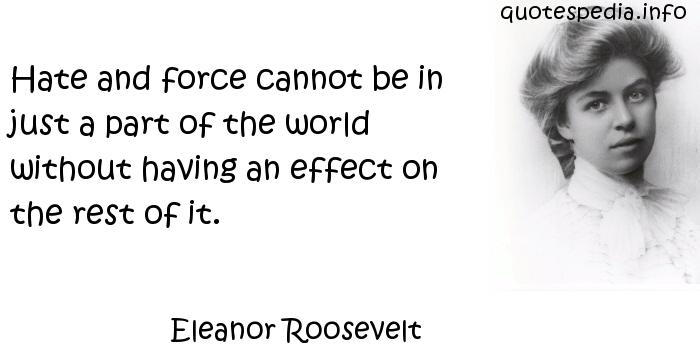 Eleanor Roosevelt - Hate and force cannot be in just a part of the world without having an effect on the rest of it.