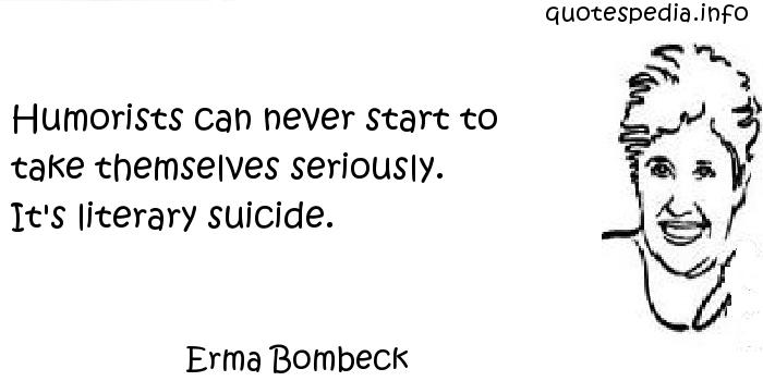 Erma Bombeck - Humorists can never start to take themselves seriously. It's literary suicide.