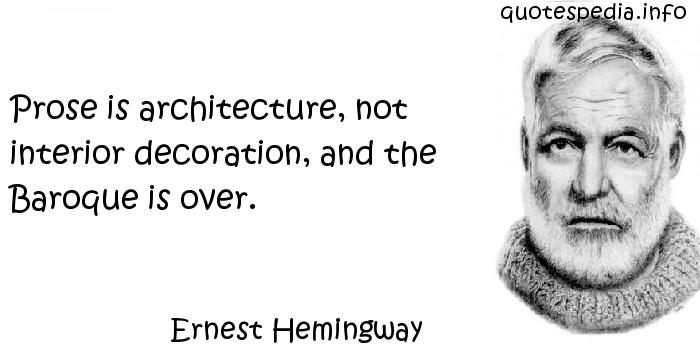 Ernest Hemingway - Prose is architecture, not interior decoration, and the Baroque is over.