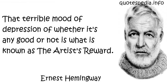 Ernest Hemingway - That terrible mood of depression of whether it's any good or not is what is known as The Artist's Reward.