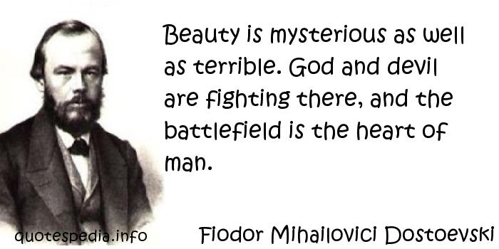 Fiodor Mihailovici Dostoevski - Beauty is mysterious as well as terrible. God and devil are fighting there, and the battlefield is the heart of man.
