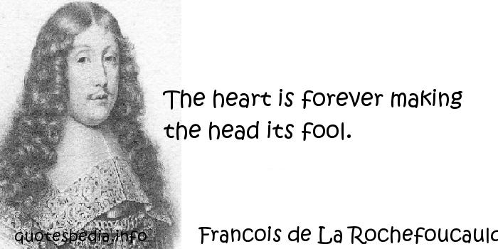Francois de La Rochefoucauld - The heart is forever making the head its fool.