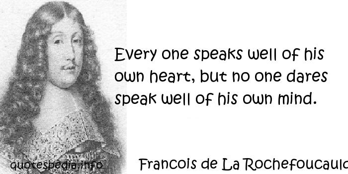 Francois de La Rochefoucauld - Every one speaks well of his own heart, but no one dares speak well of his own mind.
