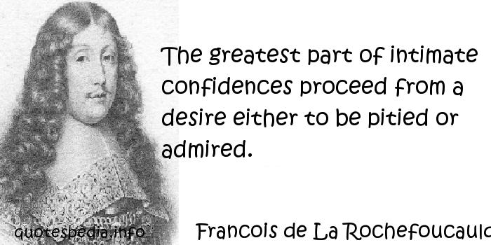 Francois de La Rochefoucauld - The greatest part of intimate confidences proceed from a desire either to be pitied or admired.
