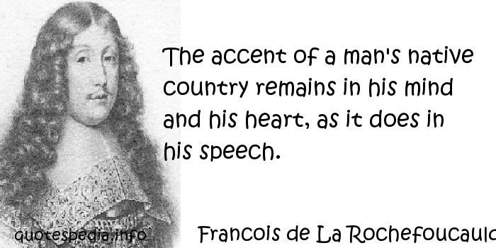 Francois de La Rochefoucauld - The accent of a man's native country remains in his mind and his heart, as it does in his speech.