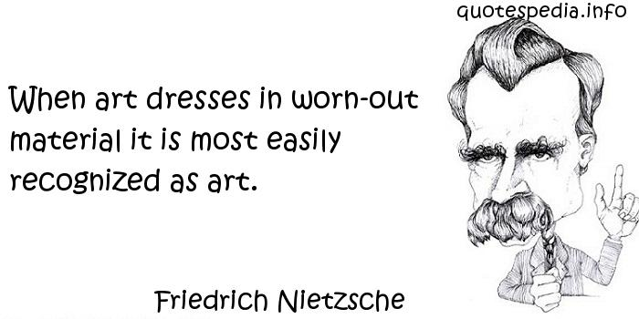 Friedrich Nietzsche - When art dresses in worn-out material it is most easily recognized as art.