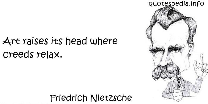 Friedrich Nietzsche - Art raises its head where creeds relax.