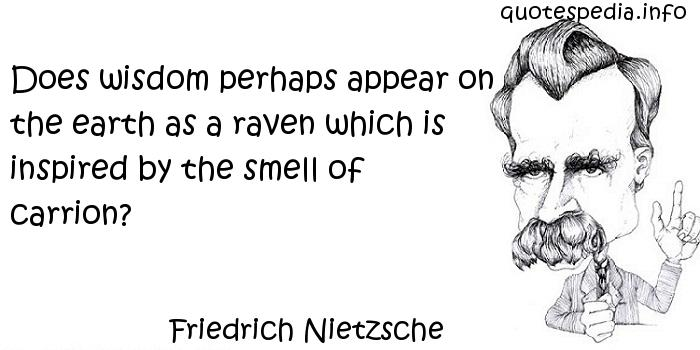 Friedrich Nietzsche - Does wisdom perhaps appear on the earth as a raven which is inspired by the smell of carrion?
