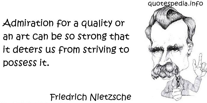 Friedrich Nietzsche - Admiration for a quality or an art can be so strong that it deters us from striving to possess it.