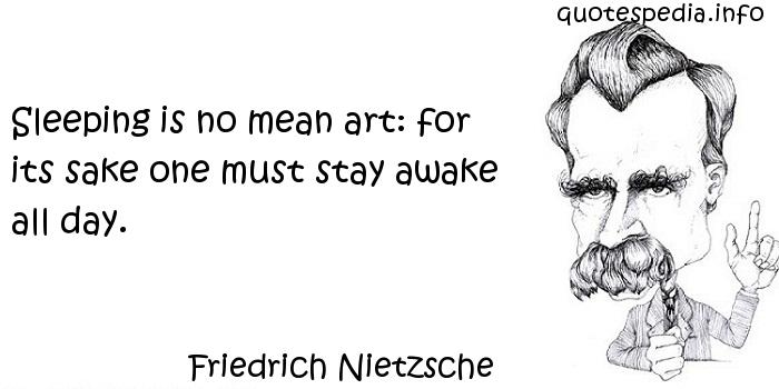Friedrich Nietzsche - Sleeping is no mean art: for its sake one must stay awake all day.