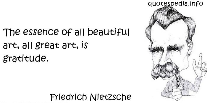 Friedrich Nietzsche - The essence of all beautiful art, all great art, is gratitude.