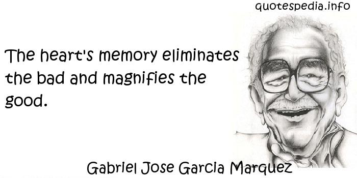 Gabriel Jose Garcia Marquez - The heart's memory eliminates the bad and magnifies the good.