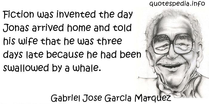 Gabriel Jose Garcia Marquez - Fiction was invented the day Jonas arrived home and told his wife that he was three days late because he had been swallowed by a whale.