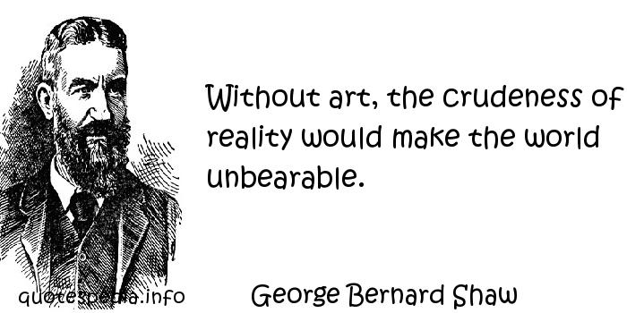 George Bernard Shaw - Without art, the crudeness of reality would make the world unbearable.