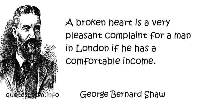 George Bernard Shaw - A broken heart is a very pleasant complaint for a man in London if he has a comfortable income.