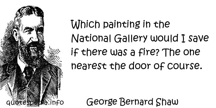 George Bernard Shaw - Which painting in the National Gallery would I save if there was a fire? The one nearest the door of course.