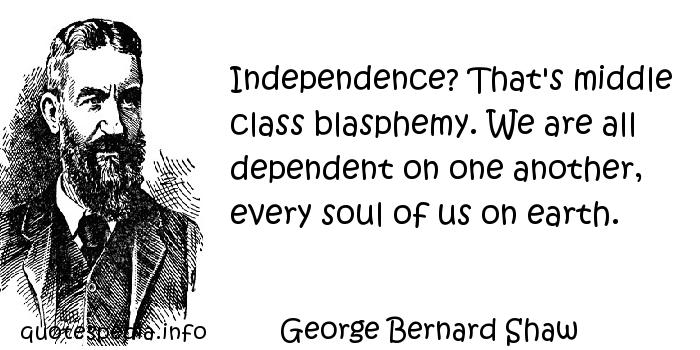 George Bernard Shaw - Independence? That's middle class blasphemy. We are all dependent on one another, every soul of us on earth.