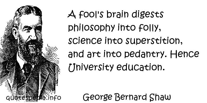 George Bernard Shaw - A fool's brain digests philosophy into folly, science into superstition, and art into pedantry. Hence University education.