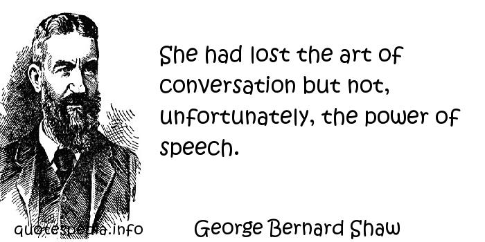 George Bernard Shaw - She had lost the art of conversation but not, unfortunately, the power of speech.