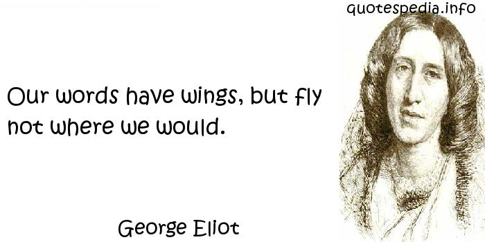 George Eliot - Our words have wings, but fly not where we would.
