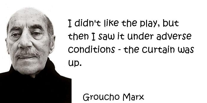 Groucho Marx - I didn't like the play, but then I saw it under adverse conditions - the curtain was up.