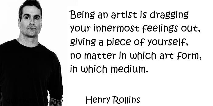 Henry Rollins - Being an artist is dragging your innermost feelings out, giving a piece of yourself, no matter in which art form, in which medium.