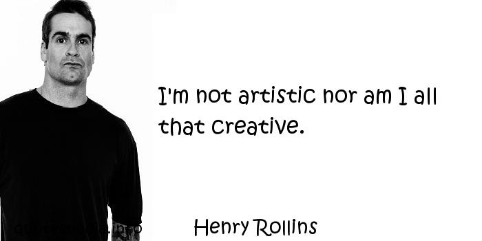 Henry Rollins - I'm not artistic nor am I all that creative.