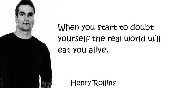 Henry Rollins - When you start to doubt yourself the real world will eat you alive.