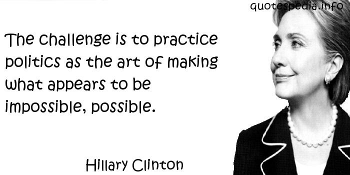 Hillary Clinton - The challenge is to practice politics as the art of making what appears to be impossible, possible.