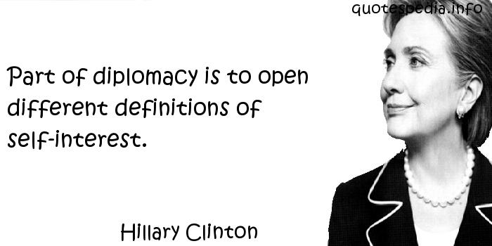 Hillary Clinton - Part of diplomacy is to open different definitions of self-interest.