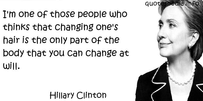 Hillary Clinton - I'm one of those people who thinks that changing one's hair is the only part of the body that you can change at will.