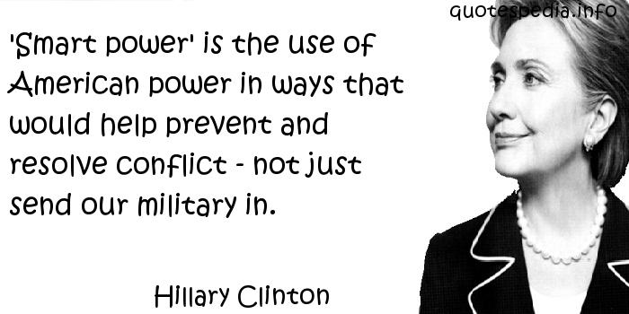 Hillary Clinton - 'Smart power' is the use of American power in ways that would help prevent and resolve conflict - not just send our military in.