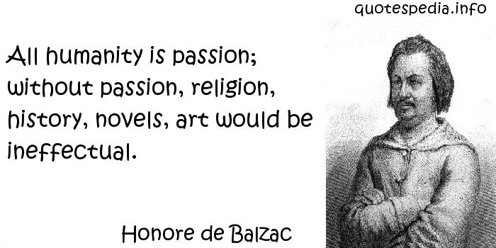Honore de Balzac - All humanity is passion; without passion, religion, history, novels, art would be ineffectual.