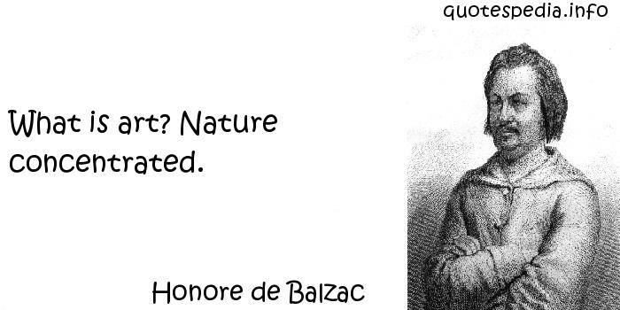 Honore de Balzac - What is art? Nature concentrated.
