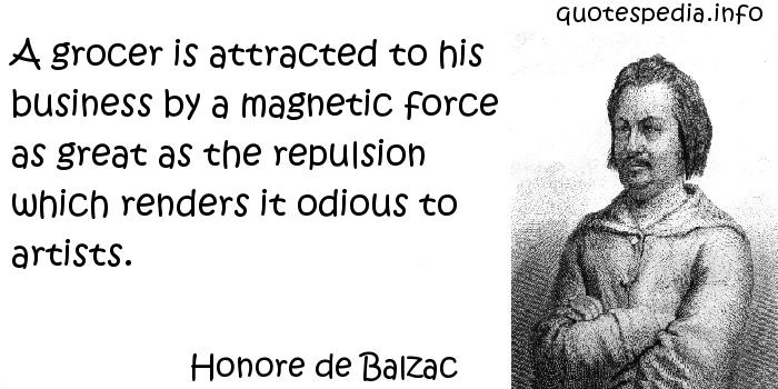 Honore de Balzac - A grocer is attracted to his business by a magnetic force as great as the repulsion which renders it odious to artists.