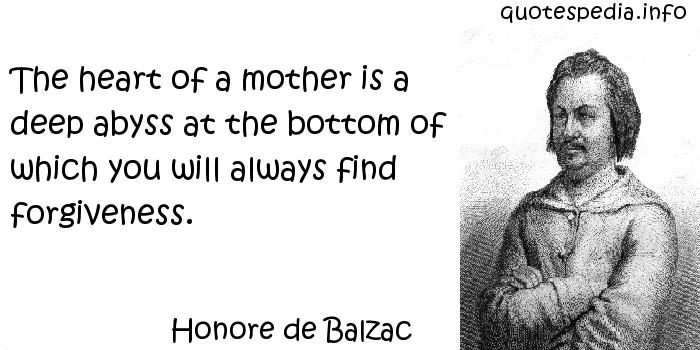 Honore de Balzac - The heart of a mother is a deep abyss at the bottom of which you will always find forgiveness.